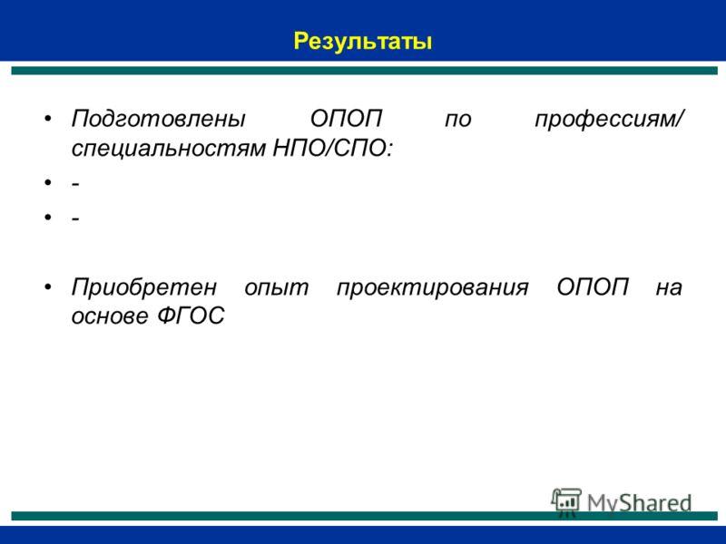 Результаты Подготовлены ОПОП по профессиям/ специальностям НПО/СПО: - Приобретен опыт проектирования ОПОП на основе ФГОС