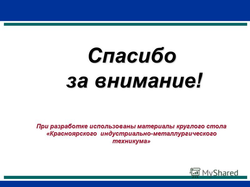 Спасибо за внимание! за внимание! При разработке использованы материалы круглого стола «Красноярского индустриально-металлургического техникума»