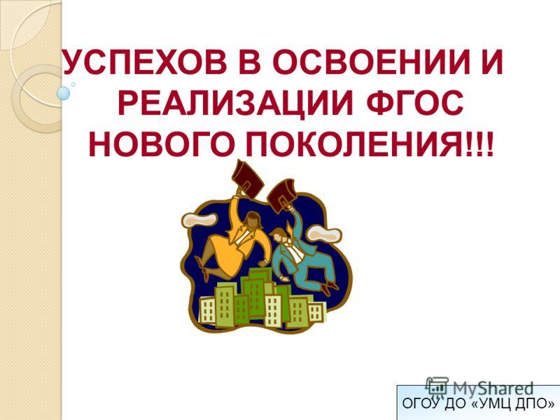 УСПЕХОВ В ОСВОЕНИИ И РЕАЛИЗАЦИИ ФГОС НОВОГО ПОКОЛЕНИЯ!!!
