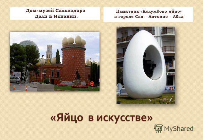 « Яйцо в искусстве » Дом-музей Сальвадора Дали в Испании. Памятник «Колумбово яйцо» в городе Сан – Антонио – Абад