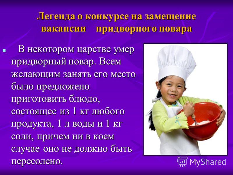 Легенда о конкурсе на замещение вакансии придворного повара В некотором царстве умер придворный повар. Всем желающим занять его место было предложено приготовить блюдо, состоящее из 1 кг любого продукта, 1 л воды и 1 кг соли, причем ни в коем случае