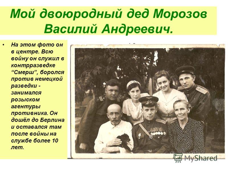Мой двоюродный дед Морозов Василий Андреевич. На этом фото он в центре. Всю войну он служил в контрразведкеСмерш, боролся против немецкой разведки - занимался розыском агентуры противника. Он дошёл до Берлина и оставался там после войны на службе бол
