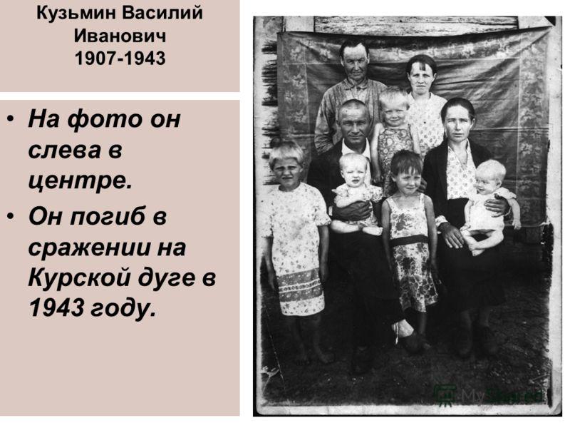 Кузьмин Василий Иванович 1907-1943 На фото он слева в центре. Он погиб в сражении на Курской дуге в 1943 году.