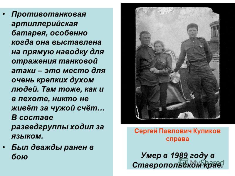 Сергей Павлович Куликов справа Умер в 1989 году в Ставропольском крае. Противотанковая артиллерийская батарея, особенно когда она выставлена на прямую наводку для отражения танковой атаки – это место для очень крепких духом людей. Там тоже, как и в п