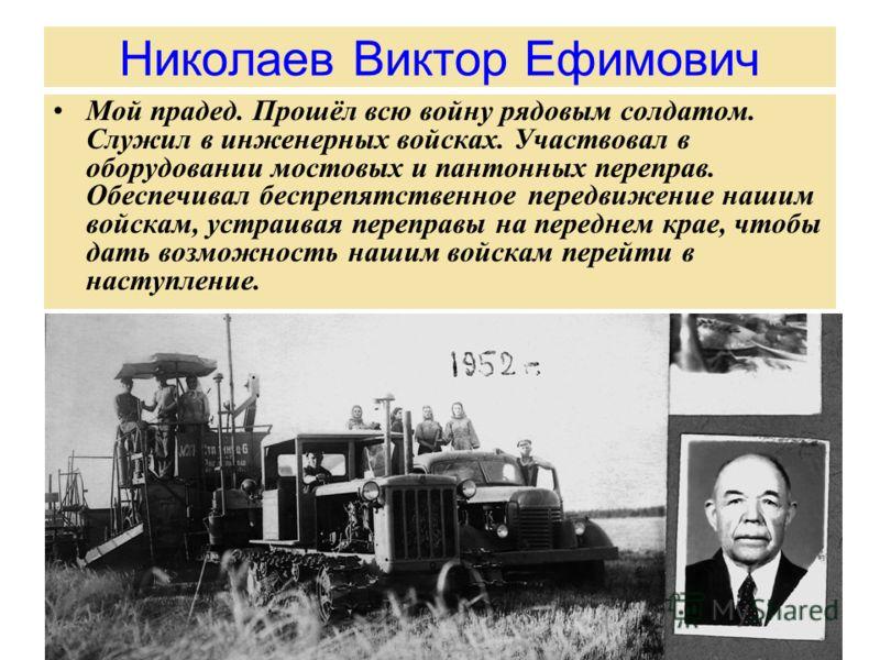 Николаев Виктор Ефимович Мой прадед. Прошёл всю войну рядовым солдатом. Служил в инженерных войсках. Участвовал в оборудовании мостовых и пантонных переправ. Обеспечивал беспрепятственное передвижение нашим войскам, устраивая переправы на переднем кр