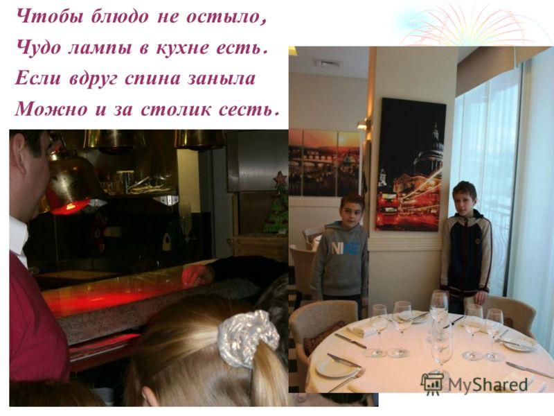 Чтобы блюдо не остыло, Чудо лампы в кухне есть. Если вдруг спина заныла Можно и за столик сесть.