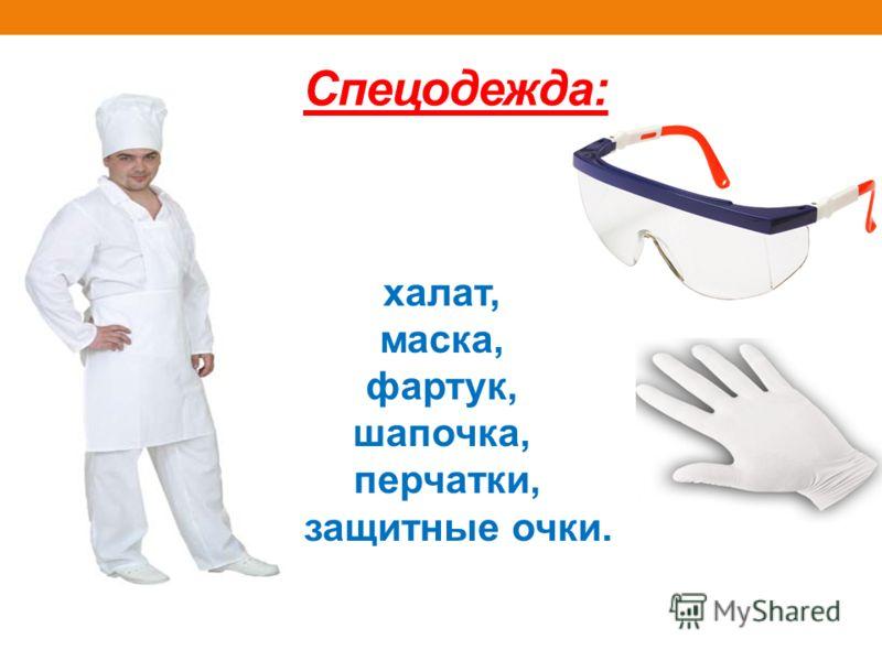 Спецодежда: халат, маска, фартук, шапочка, перчатки, защитные очки.