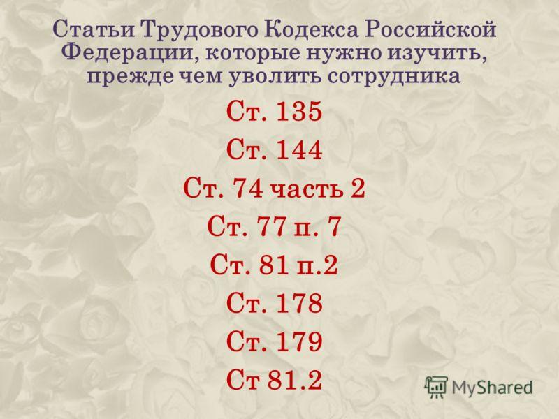 Статьи Трудового Кодекса Российской Федерации, которые нужно изучить, прежде чем уволить сотрудника Ст. 135 Ст. 144 Ст. 74 часть 2 Ст. 77 п. 7 Ст. 81 п.2 Ст. 178 Ст. 179 Ст 81.2