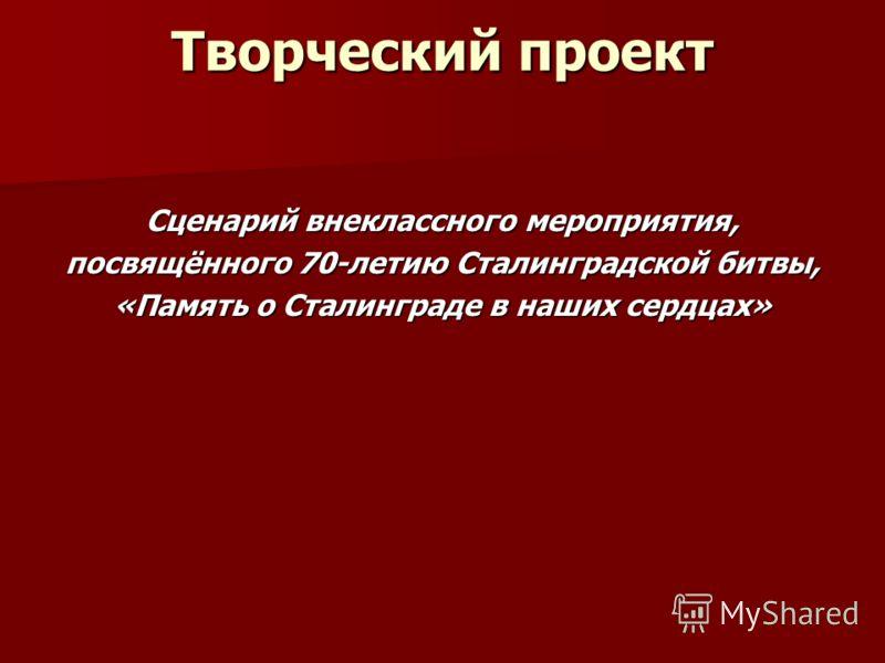 Творческий проект Сценарий внеклассного мероприятия, посвящённого 70-летию Сталинградской битвы, «Память о Сталинграде в наших сердцах»