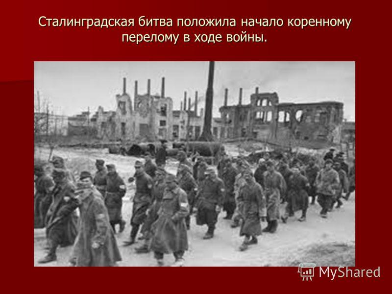 Сталинградская битва положила начало коренному перелому в ходе войны.