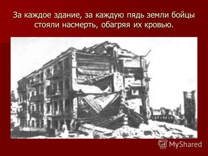 За каждое здание, за каждую пядь земли бойцы стояли насмерть, обагряя их кровью.