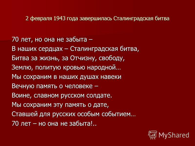 2 февраля 1943 года завершилась Сталинградская битва 70 лет, но она не забыта – В наших сердцах – Сталинградская битва, Битва за жизнь, за Отчизну, свободу, Землю, политую кровью народной… Мы сохраним в наших душах навеки Вечную память о человеке – В