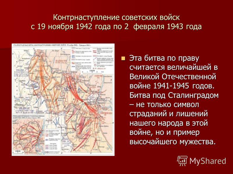 Контрнаступление советских войск с 19 ноября 1942 года по 2 февраля 1943 года Эта битва по праву считается величайшей в Великой Отечественной войне 1941-1945 годов. Битва под Сталинградом – не только символ страданий и лишений нашего народа в этой во