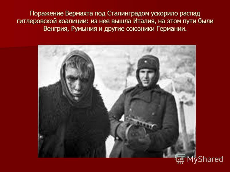 Поражение Вермахта под Сталинградом ускорило распад гитлеровской коалиции: из нее вышла Италия, на этом пути были Венгрия, Румыния и другие союзники Германии.