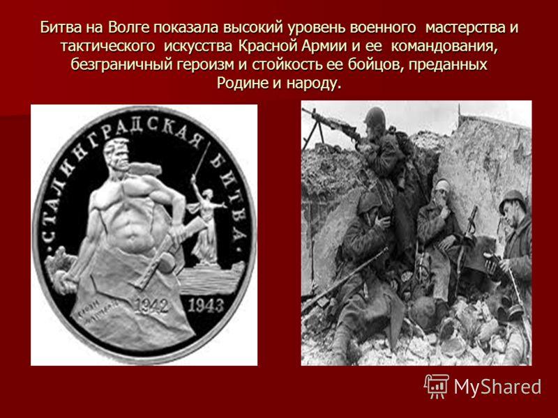 Битва на Волге показала высокий уровень военного мастерства и тактического искусства Красной Армии и ее командования, безграничный героизм и стойкость ее бойцов, преданных Родине и народу.