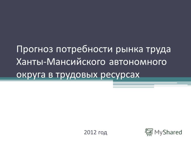 Прогноз потребности рынка труда Ханты - Мансийского автономного округа в трудовых ресурсах 2012 год