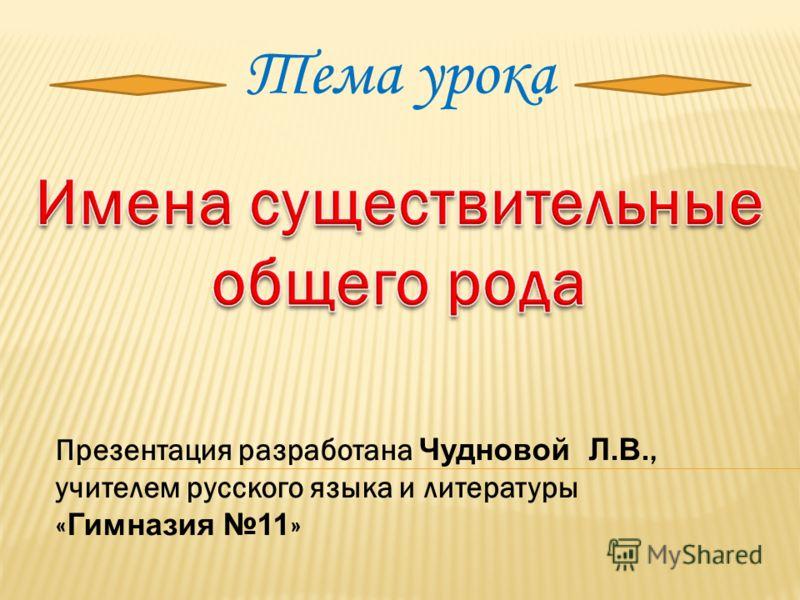 Тема урока Презентация разработана Чудновой Л.В., учителем русского языка и литературы « Гимназия 11 »