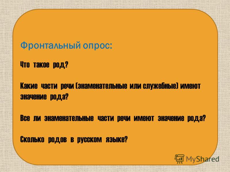 Фронтальный опрос: Что такое род? Какие части речи (знаменательные или служебные) имеют значение рода? Все ли знаменательные части речи имеют значение рода? Сколько родов в русском языке?