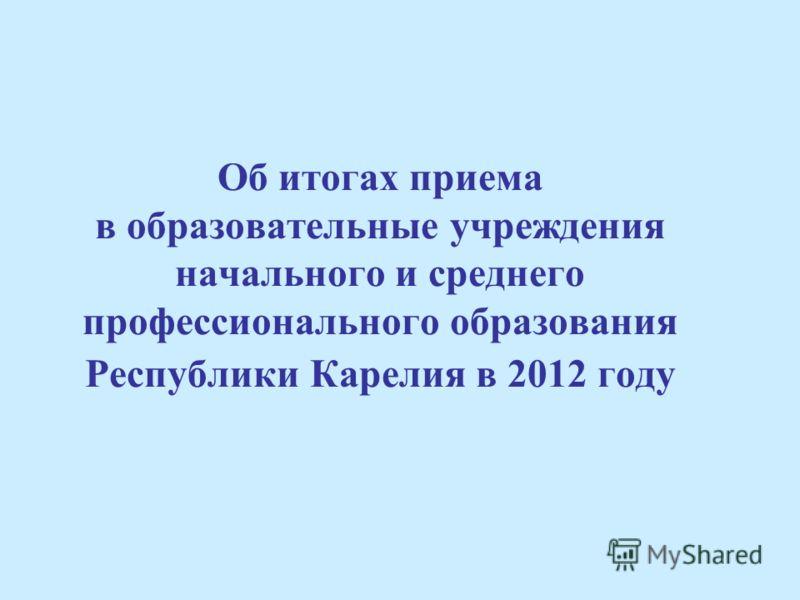 Об итогах приема в образовательные учреждения начального и среднего профессионального образования Республики Карелия в 2012 году