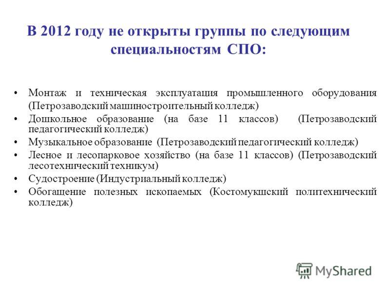 В 2012 году не открыты группы по следующим специальностям СПО: Монтаж и техническая эксплуатация промышленного оборудования (Петрозаводский машиностроительный колледж) Дошкольное образование (на базе 11 классов) (Петрозаводский педагогический колледж