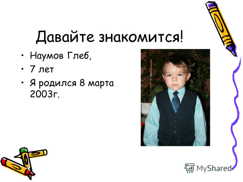 Давайте знакомится! Наумов Глеб, 7 лет Я родился 8 марта 2003г.