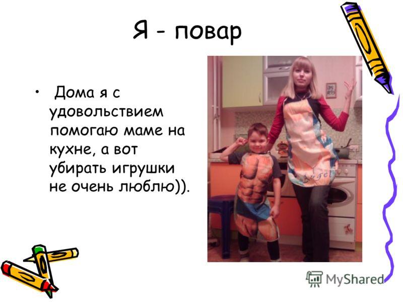 Я - повар Дома я с удовольствием помогаю маме на кухне, а вот убирать игрушки не очень люблю)).
