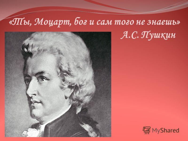 «Ты, Моцарт, бог и сам того не знаешь» А.С. Пушкин