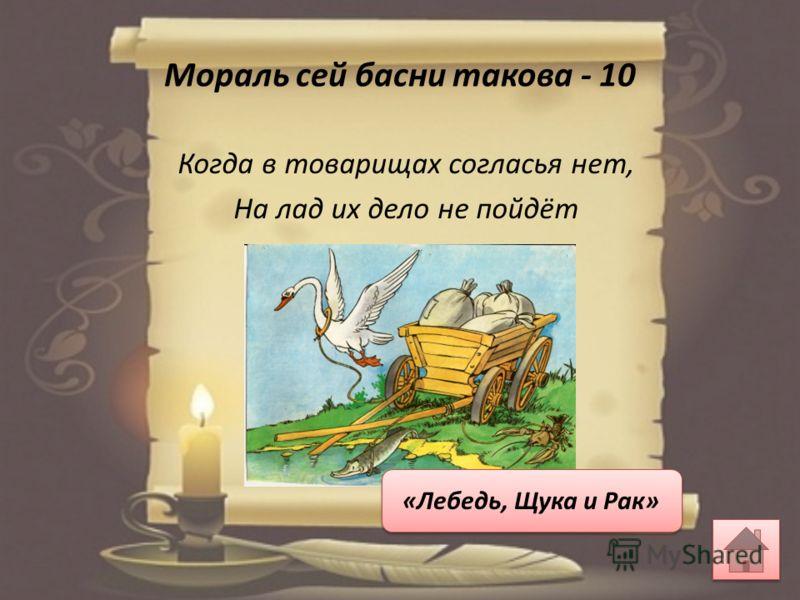Мораль сей басни такова - 10 Когда в товарищах согласья нет, На лад их дело не пойдёт «Лебедь, Щука и Рак»