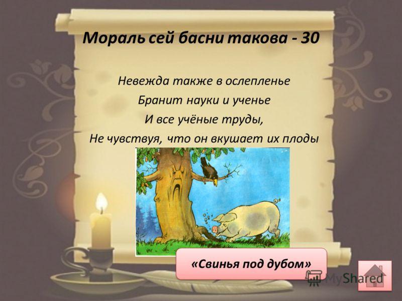 Мораль сей басни такова - 30 Невежда также в ослепленье Бранит науки и ученье И все учёные труды, Не чувствуя, что он вкушает их плоды «Свинья под дубом»