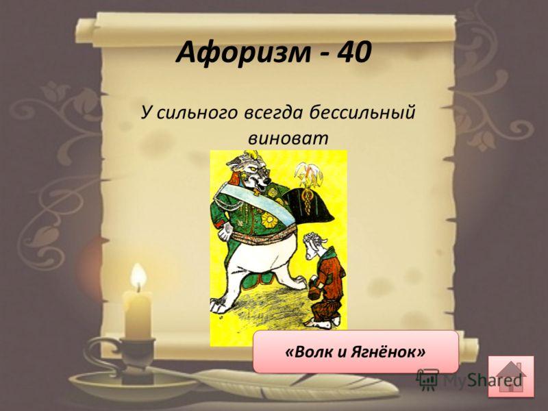 Афоризм - 40 У сильного всегда бессильный виноват «Волк и Ягнёнок»