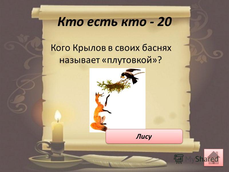 Кто есть кто - 20 Кого Крылов в своих баснях называет «плутовкой»? Лису