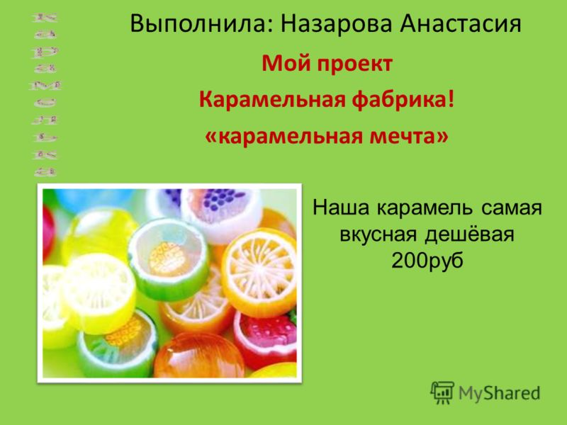 Выполнила: Назарова Анастасия Мой проект Карамельная фабрика! «карамельная мечта» Наша карамель самая вкусная дешёвая 200руб