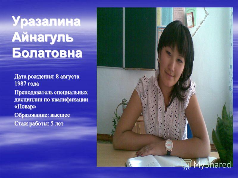 Уразалина Айнагуль Болатовна Дата рождения: 8 августа 1987 года Преподаватель специальных дисциплин по квалификации «Повар» Образование: высшее Стаж работы: 5 лет