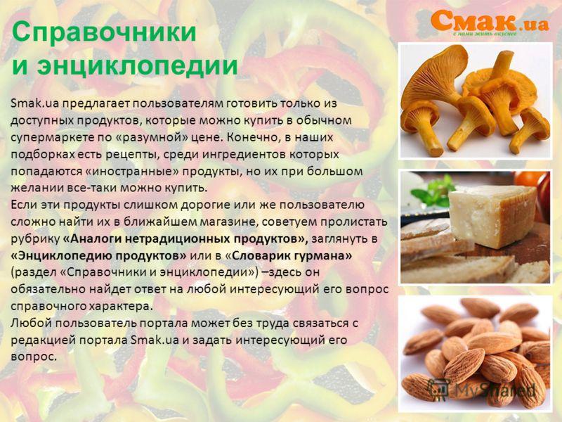 Справочники и энциклопедии Smak.ua предлагает пользователям готовить только из доступных продуктов, которые можно купить в обычном супермаркете по «разумной» цене. Конечно, в наших подборках есть рецепты, среди ингредиентов которых попадаются «иностр