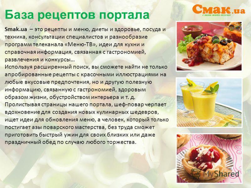 База рецептов портала Smak.ua – это рецепты и меню, диеты и здоровье, посуда и техника, консультации специалистов и разнообразие программ телеканала «Меню-ТВ», идеи для кухни и справочная информация, связанная с гастрономией, развлечения и конкурсы…