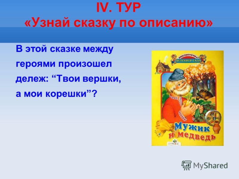 IV. ТУР «Узнай сказку по описанию» В этой сказке между героями произошел дележ: Твои вершки, а мои корешки?
