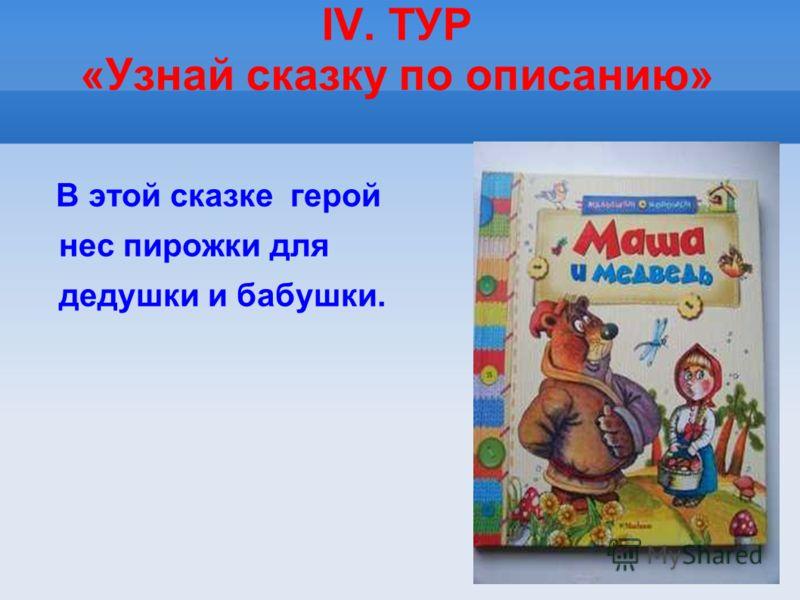IV. ТУР «Узнай сказку по описанию» В этой сказке герой нес пирожки для дедушки и бабушки.
