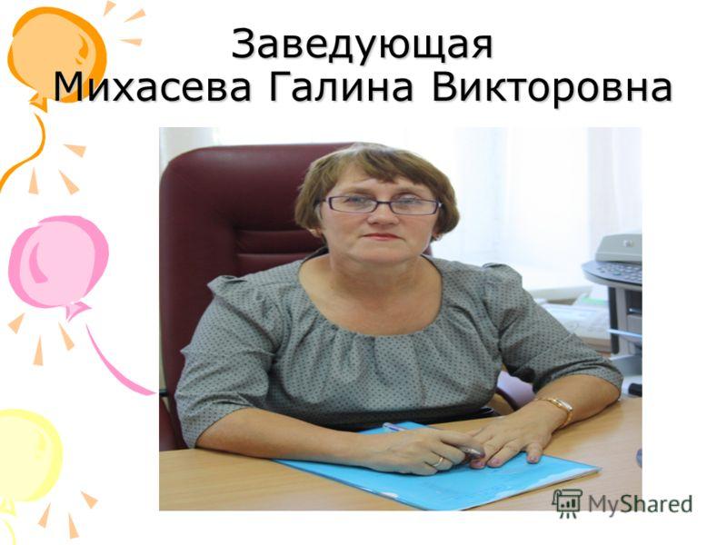 Заведующая Михасева Галина Викторовна