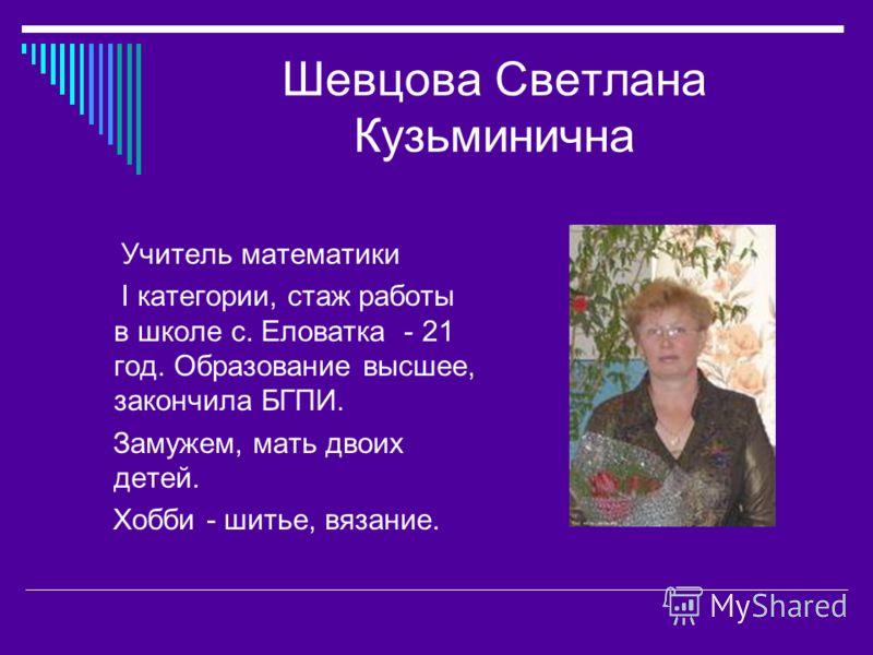 Шевцова Светлана Кузьминична Учитель математики I категории, стаж работы в школе с. Еловатка - 21 год. Образование высшее, закончила БГПИ. Замужем, мать двоих детей. Хобби - шитье, вязание.