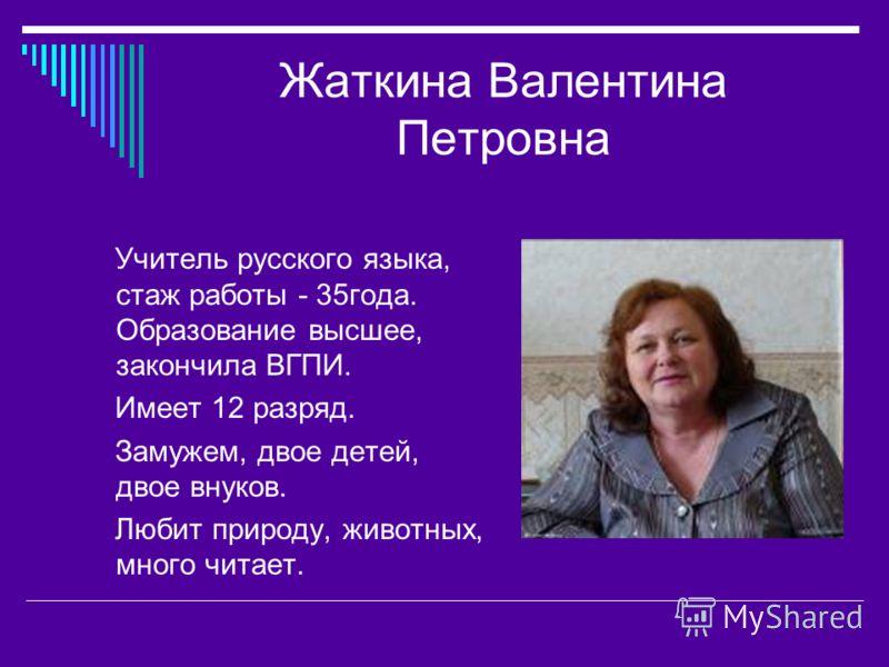 Жаткина Валентина Петровна Учитель русского языка, стаж работы - 35года. Образование высшее, закончила ВГПИ. Имеет 12 разряд. Замужем, двое детей, двое внуков. Любит природу, животных, много читает.