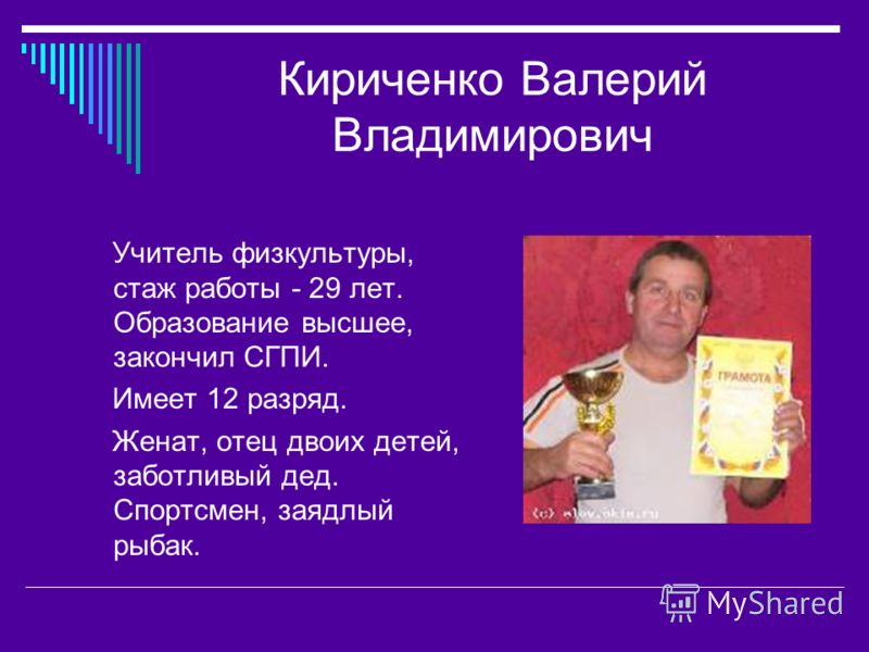Кириченко Валерий Владимирович Учитель физкультуры, стаж работы - 29 лет. Образование высшее, закончил СГПИ. Имеет 12 разряд. Женат, отец двоих детей, заботливый дед. Спортсмен, заядлый рыбак.