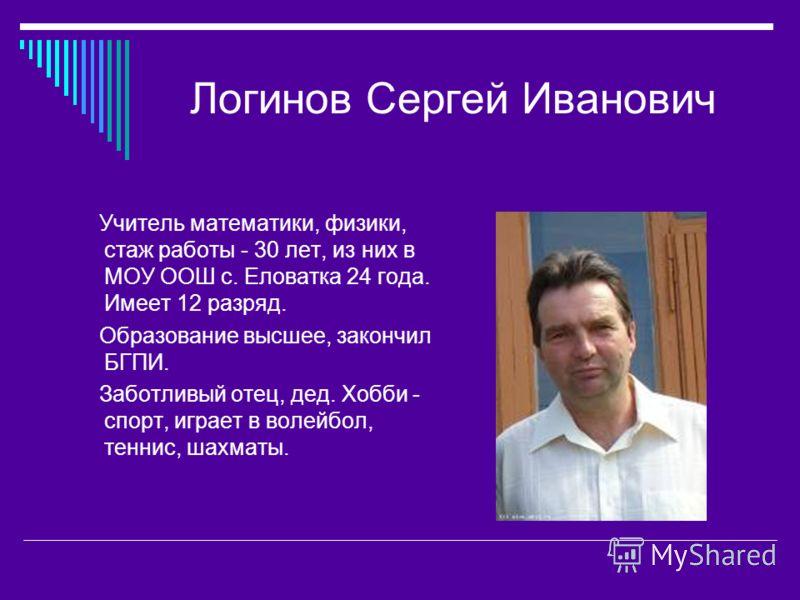 Логинов Сергей Иванович Учитель математики, физики, стаж работы - 30 лет, из них в МОУ ООШ с. Еловатка 24 года. Имеет 12 разряд. Образование высшее, закончил БГПИ. Заботливый отец, дед. Хобби - спорт, играет в волейбол, теннис, шахматы.