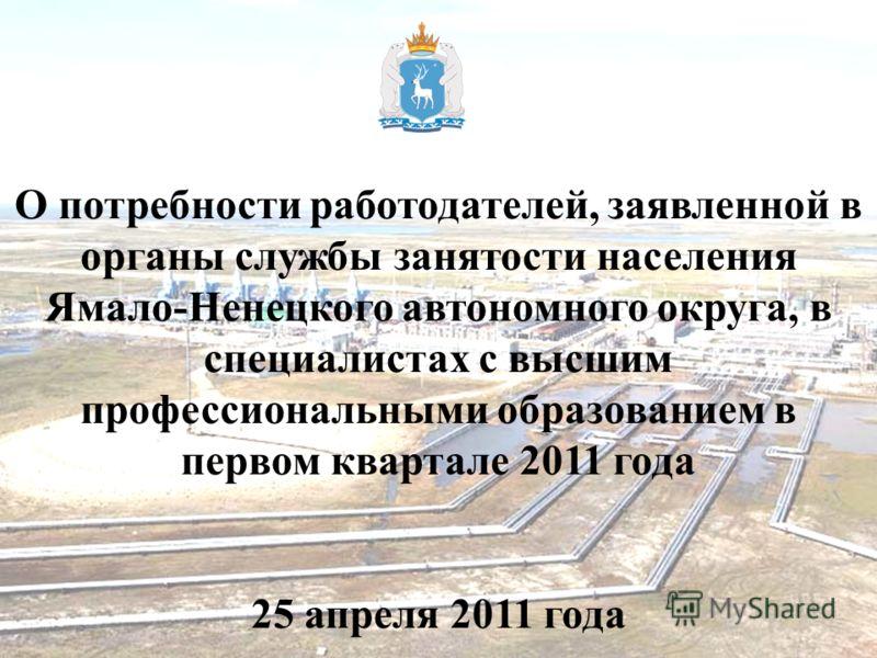 О потребности работодателей, заявленной в органы службы занятости населения Ямало-Ненецкого автономного округа, в специалистах с высшим профессиональными образованием в первом квартале 2011 года 25 апреля 2011 года