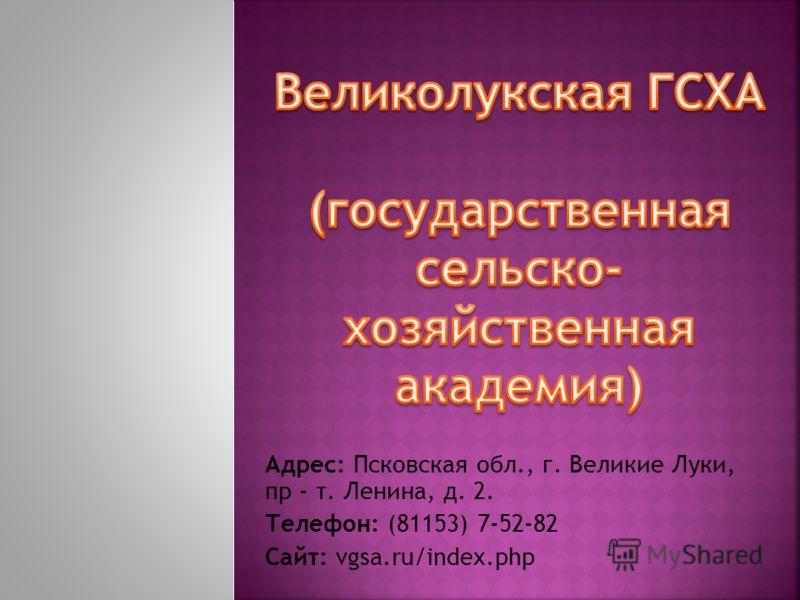 Адрес: Псковская обл., г. Великие Луки, пр - т. Ленина, д. 2. Телефон: (81153) 7-52-82 Сайт: vgsa.ru/index.php