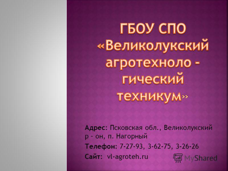 Адрес: Псковская обл., Великолукский р – он, п. Нагорный Телефон: 7-27-93, 3-62-75, 3-26-26 Сайт: vl-agroteh.ru