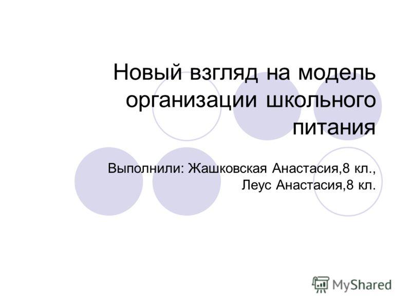 Новый взгляд на модель организации школьного питания Выполнили: Жашковская Анастасия,8 кл., Леус Анастасия,8 кл.