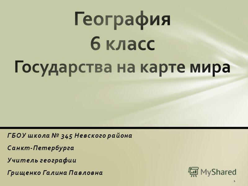 ГБОУ школа 345 Невского района Санкт-Петербурга Учитель географии Грищенко Галина Павловна 1