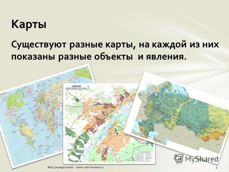 Существуют разные карты, на каждой из них показаны разные объекты и явления. Карты 3Мой университет - www.moi-mummi.ru