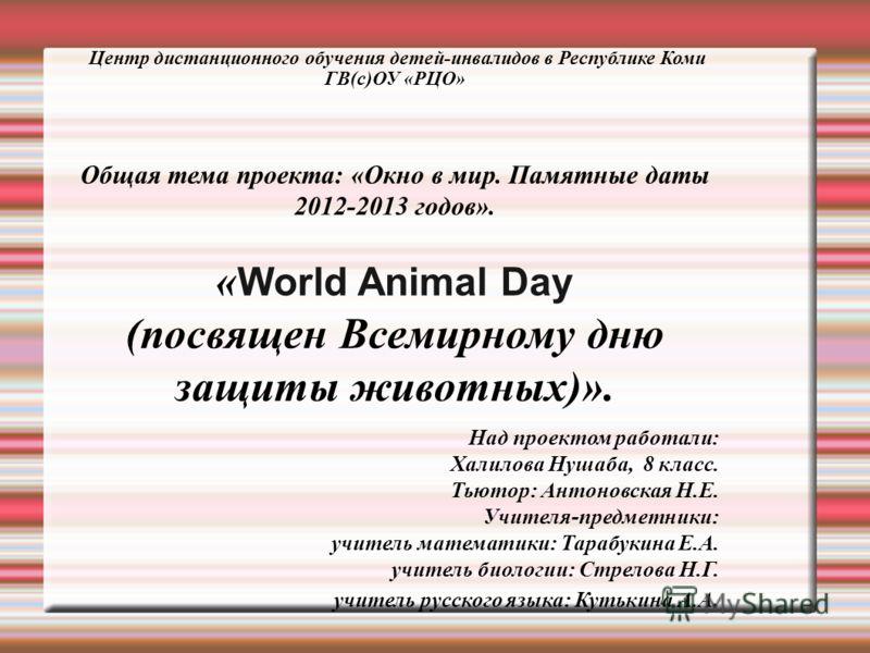 Центр дистанционного обучения детей-инвалидов в Республике Коми ГВ(c)ОУ «РЦО» Общая тема проекта: «Окно в мир. Памятные даты 2012-2013 годов». « World Animal Day (посвящен Всемирному дню защиты животных)». Над проектом работали: Халилова Нушаба, 8 кл