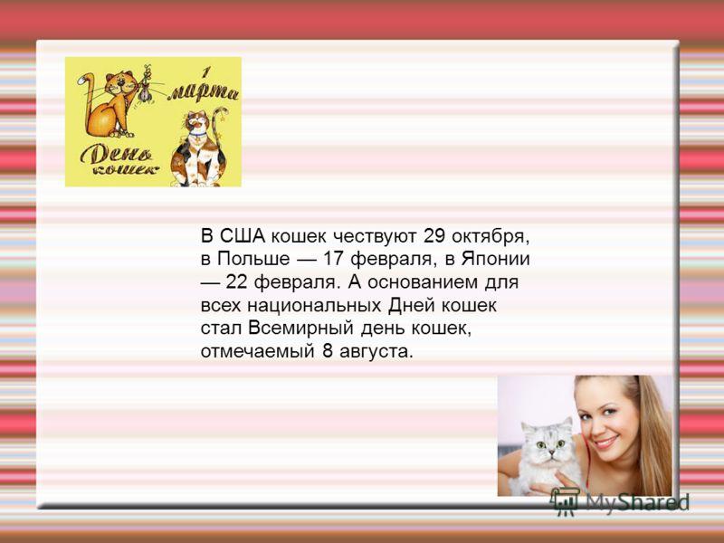 В США кошек чествуют 29 октября, в Польше 17 февраля, в Японии 22 февраля. А основанием для всех национальных Дней кошек стал Всемирный день кошек, отмечаемый 8 августа.
